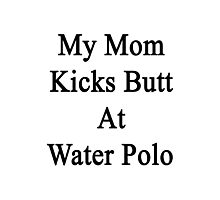 My Mom Kicks Butt At Water Polo  Photographic Print