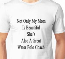 Not Only My Mom Is Beautiful She's Also A Great Water Polo Coach  Unisex T-Shirt