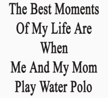 The Best Moments Of My Life Are When Me And My Mom Play Water Polo  by supernova23