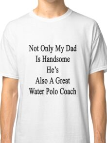 Not Only My Dad Is Handsome He's Also A Great Water Polo Coach  Classic T-Shirt