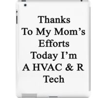 Thanks To My Mom's Efforts Today I'm A HVAC & R Tech  iPad Case/Skin