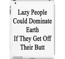 Lazy People Could Dominate Earth If They Get Off Their Butt  iPad Case/Skin