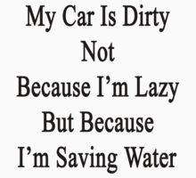 My Car Is Dirty Not Because I'm Lazy But Because I'm Saving Water  by supernova23
