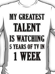 My Greatest Talent Is Watching 5 Years Of TV In 1 Week T-Shirt