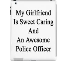 My Girlfriend Is Sweet Caring And An Awesome Police Officer  iPad Case/Skin