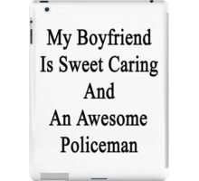 My Boyfriend Is Sweet Caring And An Awesome Policeman  iPad Case/Skin