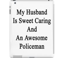My Husband Is Sweet Caring And An Awesome Policeman  iPad Case/Skin
