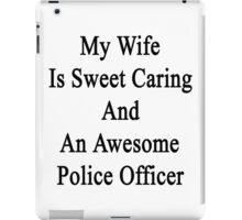 My Wife Is Sweet Caring And An Awesome Police Officer  iPad Case/Skin