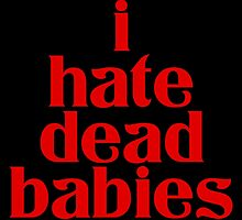 I HATE DEAD BABIES by motherfusser