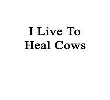 I Live To Heal Cows  by supernova23