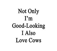 Not Only I'm Good Looking I Also Love Cows  Photographic Print