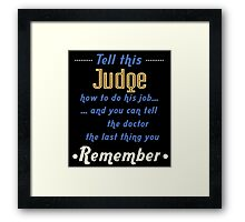 """Tell this Judge how to do his job... and you can tell the doctor the last thing you remember"" Collection #720135 Framed Print"