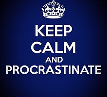 Keep Calm and Procrastinate by leducheron