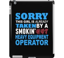 Sorry This Girl Is Already Taken By A Smokin Hot Heavy Equipment Operator - TShirts & Hoodies iPad Case/Skin