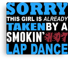 Sorry This Girl Is Already Taken By A Smokin Hot Lap Dance - TShirts & Hoodies Canvas Print