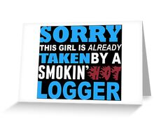Sorry This Girl Is Already Taken By A Smokin Hot Logger - TShirts & Hoodies Greeting Card