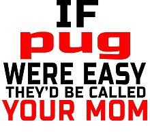 IF PUG WERE EASY THEY'D BE CALLED YOUR MOM by teeshoppy