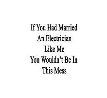 If You Had Married An Electrician Like Me You Wouldn't Be In This Mess  by supernova23