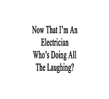 Now That I'm An Electrician Who's Doing All The Laughing?  by supernova23