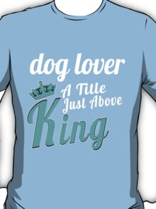 DOG LOVER A TITLE JUST ABOVE KING T-Shirt