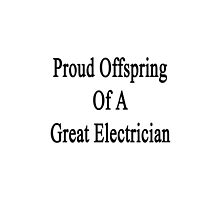 Proud Offspring Of A Great Electrician  by supernova23