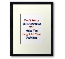 Don't Worry This Norwegian Will Make You Forget All Your Problems  Framed Print