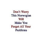 Don't Worry This Norwegian Will Make You Forget All Your Problems  by supernova23