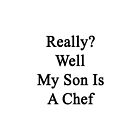 Really? Well My Son Is A Chef  by supernova23