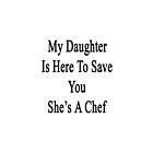 My Daughter Is Here To Save You She's A Chef  by supernova23