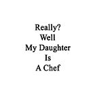 Really? Well My Daughter Is A Chef  by supernova23