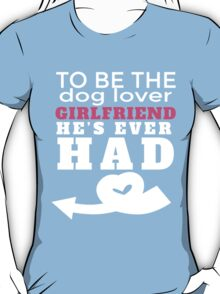 TO BE THE DOG LOVER GIRLFRIEND HE'S EVER HAD T-Shirt