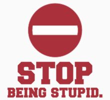 STOP Being Stupid. Quote, Sign Design by tshirtdesign