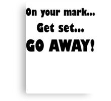 On Your Mark...Get Set...Go Away! Canvas Print