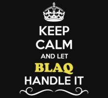 Keep Calm and Let BLAQ Handle it by gradyhardy