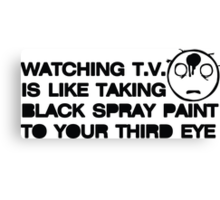 Watching TV is Like Taking Black Spray Paint to Your Third Eye Canvas Print