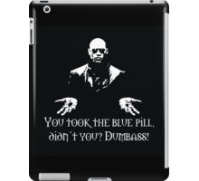 You Took The Blue Pill Didn't You? Dumbass! iPad Case/Skin
