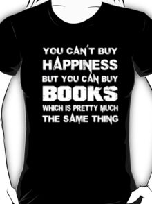 You Can't Buy Happiness But You Can Books Buy Which Is Pretty Much The Same Thing - T-shirts & Hoodies T-Shirt