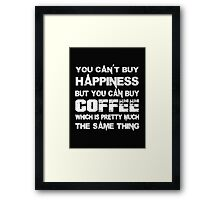 You Can't Buy Happiness But You Can Buy Coffee Which Is Pretty Much The Same Thing - T-shirts & Hoodies Framed Print