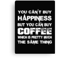 You Can't Buy Happiness But You Can Buy Coffee Which Is Pretty Much The Same Thing - T-shirts & Hoodies Canvas Print