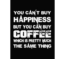 You Can't Buy Happiness But You Can Buy Coffee Which Is Pretty Much The Same Thing - T-shirts & Hoodies Photographic Print
