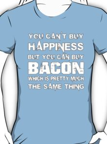 You Can't Buy Happiness But You Can Buy Bacon Which Is Pretty Much The Same Thing - T-shirts & Hoodies T-Shirt