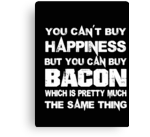 You Can't Buy Happiness But You Can Buy Bacon Which Is Pretty Much The Same Thing - T-shirts & Hoodies Canvas Print