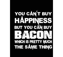 You Can't Buy Happiness But You Can Buy Bacon Which Is Pretty Much The Same Thing - T-shirts & Hoodies Photographic Print