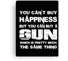You Can't Buy Happiness But You Can Buy Gun Which Is Pretty Much The Same Thing - T-shirts & Hoodies Canvas Print