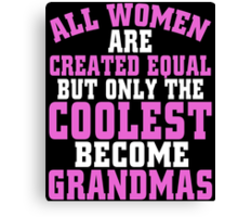 ALL WOMEN ARE CREATED EQUAL BUT ONLY THE COOLEST BECOME GRANDMAS Canvas Print