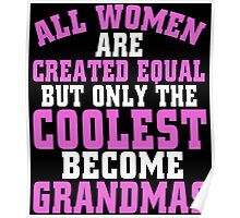 ALL WOMEN ARE CREATED EQUAL BUT ONLY THE COOLEST BECOME GRANDMAS Poster