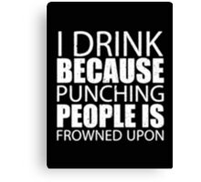 I Drink Because Punching People Is Frowned Upon - T-shirts & Hoodies Canvas Print