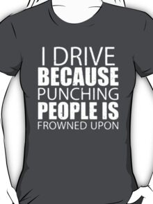 I Drive Because Punching People Is Frowned Upon - T-shirts & Hoodies T-Shirt