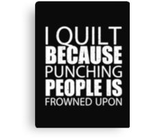I Quilt Because Punching People Is Frowned Upon - T-shirts & Hoodies Canvas Print