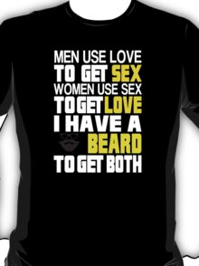 Men Use Love To Get Sex Women Use Sex To Get Love I Have A Beard To Get Both - Custom Tshirt T-Shirt